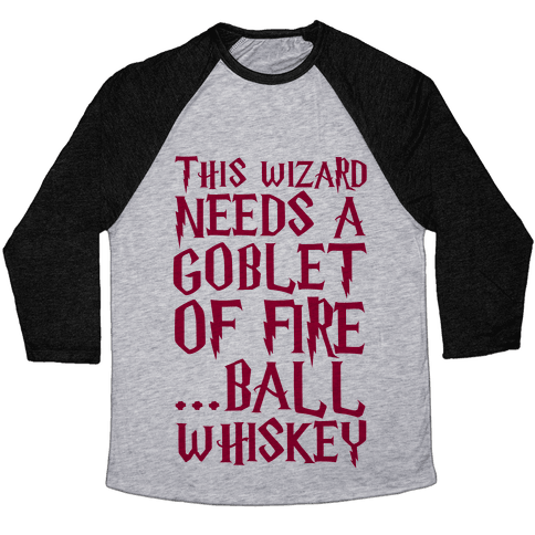 This Wizard Needs a Goblet of Fire...Ball Whiskey Baseball Tee