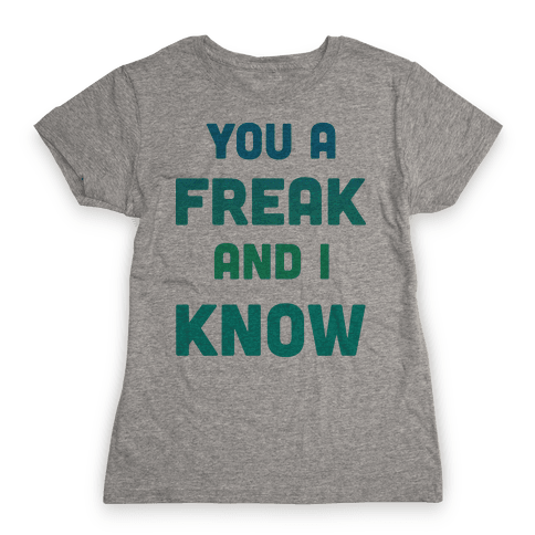 YOU A FREAK AND I KNOW Womens T-Shirt
