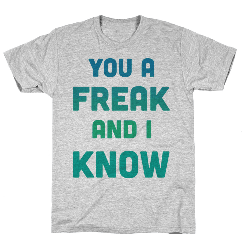 YOU A FREAK AND I KNOW Mens T-Shirt