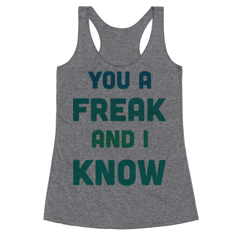 YOU A FREAK AND I KNOW Racerback Tank Top