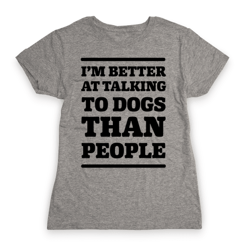 I'm Better At Talking To Dogs Than People Womens T-Shirt