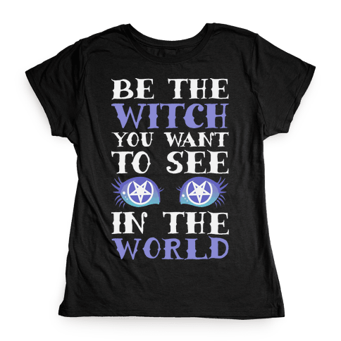 Be the Witch You Want to See Womens T-Shirt
