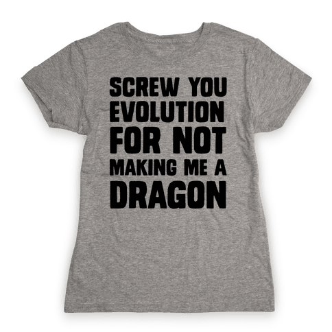 Screw You Evolution For Not Making Me A Dragon Womens T-Shirt