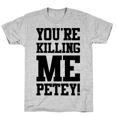 You're Killing Me Petey Mens T-Shirt