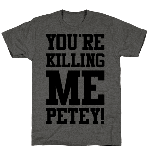 You're Killing Me Petey