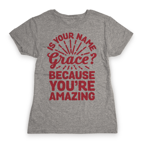 Is Your Name Grace? Cause You're amazing Womens T-Shirt