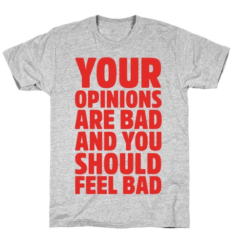 Your Opinions Are Bad And You Should Feel Bad Mens T-Shirt