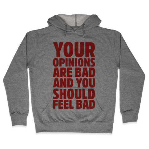 Your Opinions Are Bad And You Should Feel Bad Hooded Sweatshirt
