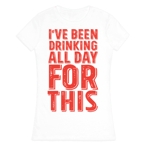 I've Been Drinking All Day For This Womens T-Shirt