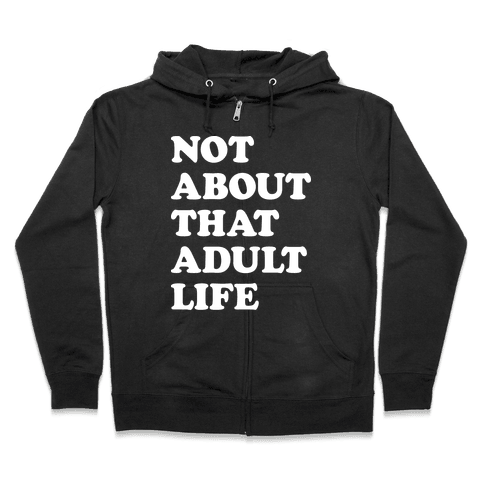 Not About That Adult Life Zip Hoodie