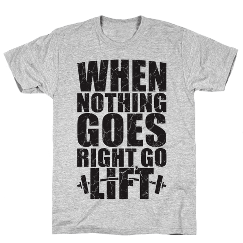 When Nothing Goes Right Go Lift Mens T-Shirt