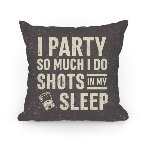 I Party So Much I Do Shots In My Sleep Pillow
