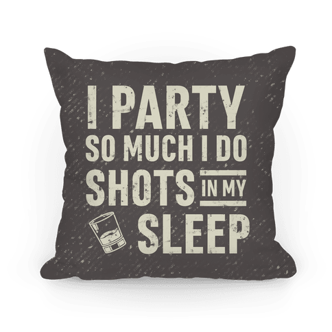 I Party So Much I Do Shots In My Sleep