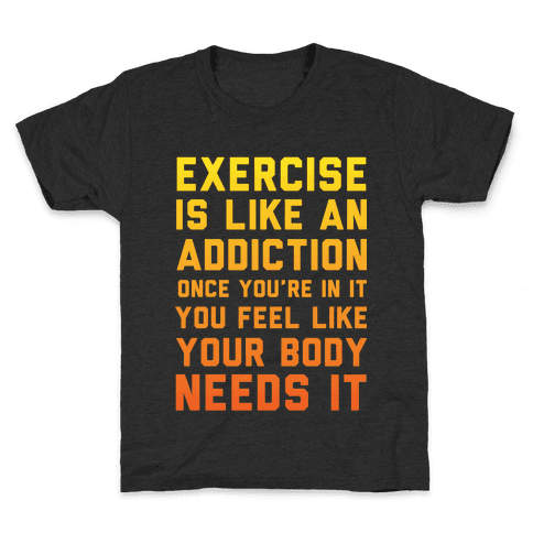 Exercise is Like an Addiction Kids T-Shirt