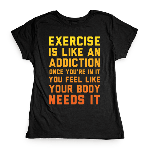 Exercise is Like an Addiction Womens T-Shirt