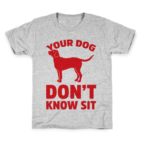 Your Dog Don't Know Sit Kids T-Shirt