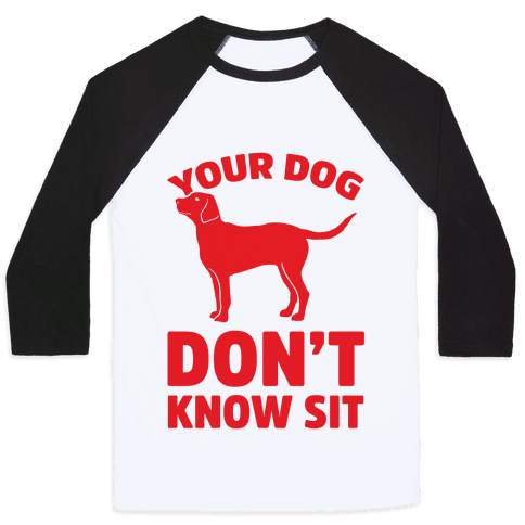 Your Dog Don't Know Sit Baseball Tee