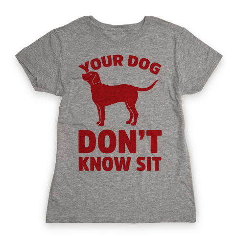 Your Dog Don't Know Sit Womens T-Shirt