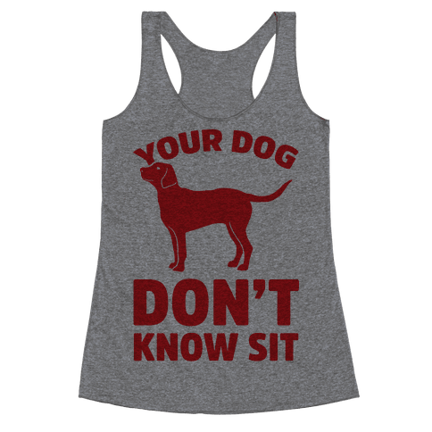 Your Dog Don't Know Sit Racerback Tank Top