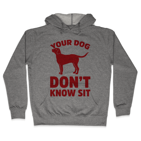 Your Dog Don't Know Sit Hooded Sweatshirt