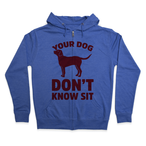 Your Dog Don't Know Sit Zip Hoodie