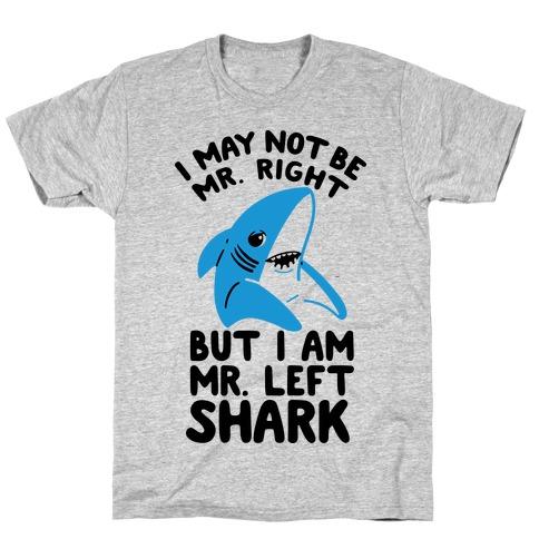 I May Not Be Mr. Right But I Am Mr. Left Shark T-Shirt