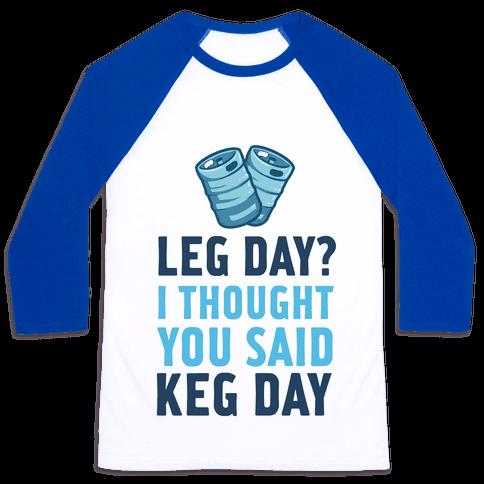 Leg Day? I Though you Said KEG DAY! Baseball Tee