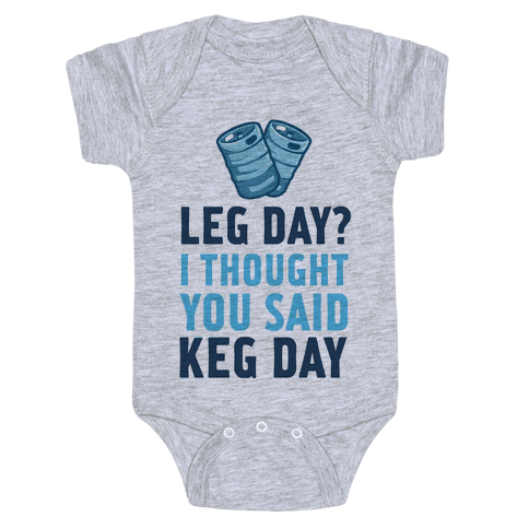 Leg Day? I Though you Said KEG DAY! Baby Onesy