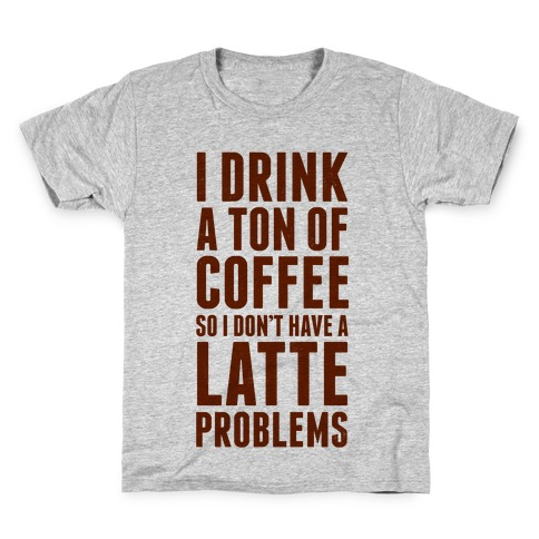 I Drink a Ton of Coffee So I Don't Have a Latte Problems Kids T-Shirt