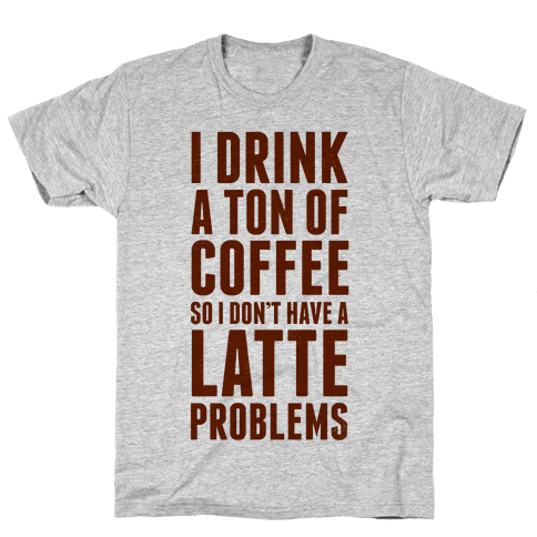 I Drink a Ton of Coffee So I Don't Have a Latte Problems Mens T-Shirt