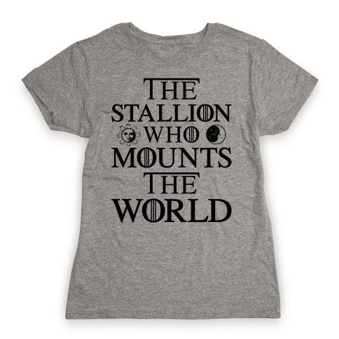 The Stallion Who Mounts the World Womens T-Shirt