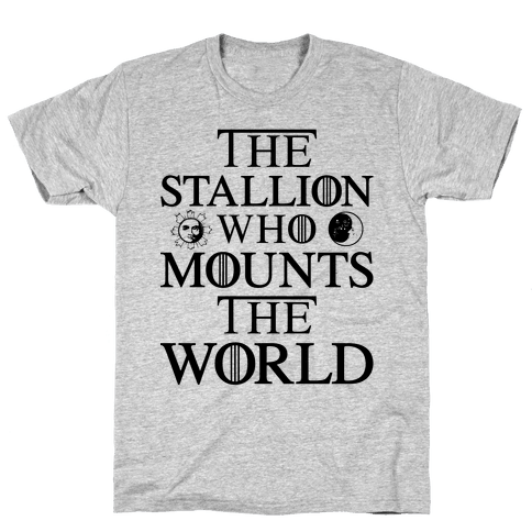 The Stallion Who Mounts the World Mens T-Shirt