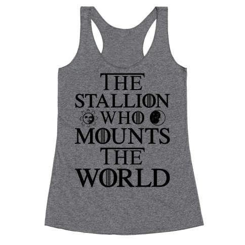 The Stallion Who Mounts the World Racerback Tank Top