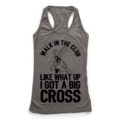 Walk In The Club Like What Up I Got A Big Cross Racerback Tank Top