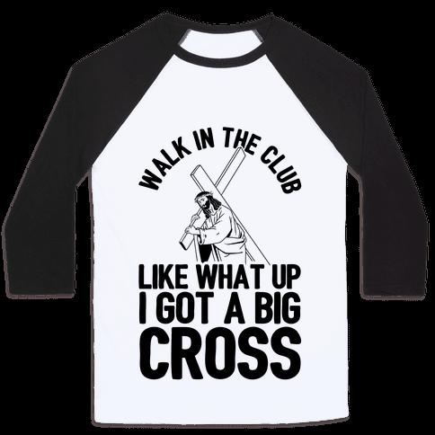 Walk In The Club Like What Up I Got A Big Cross Baseball Tee
