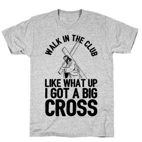 Walk In The Club Like What Up I Got A Big Cross T-Shirt