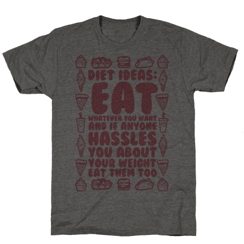 Diet Ideas: Eat Whatever You Want and If Anyone Hassles You About Your Weight Eat Them Too Mens T-Shirt