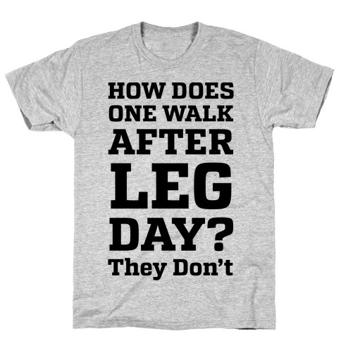 How does one walk after leg day they don 39 t t shirt human for How do they make t shirts