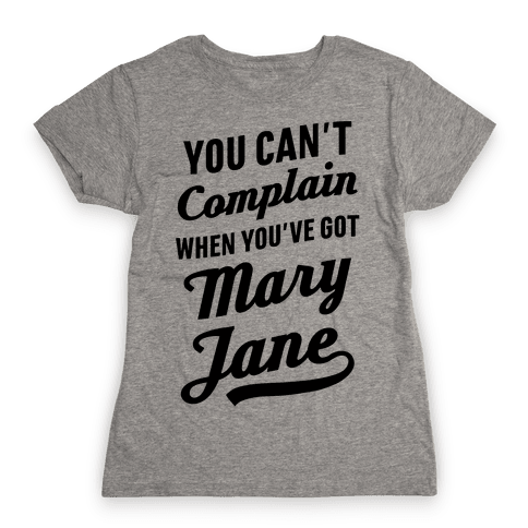 You Can't Complain When You've Got Mary Jane Womens T-Shirt