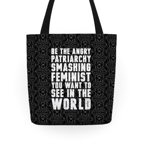 Be The Angry Patriarchy Smashing Feminist You Want To See In The World Tote