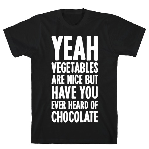 Yeah Vegetables Are Nice But Have You Ever Heard of Chocolate T-Shirt