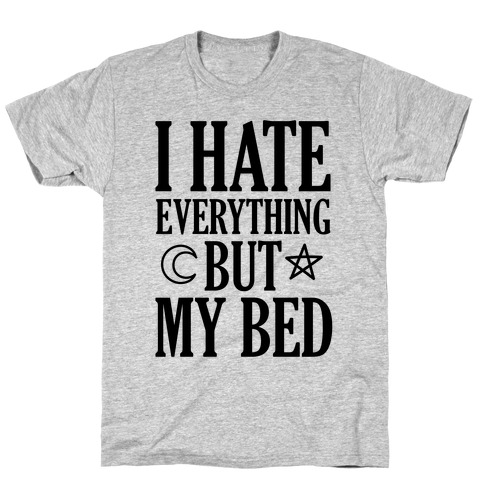 I Hate Everything But My Bed T-Shirt