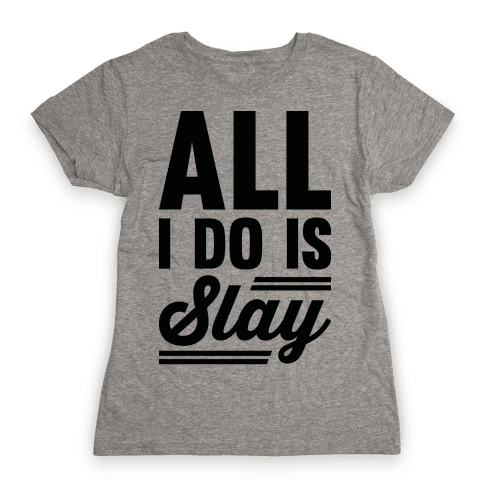 All I Do Is Slay Womens T-Shirt