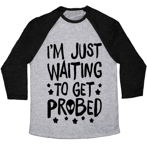 I'm Just Waiting To Get Probed Baseball Tee