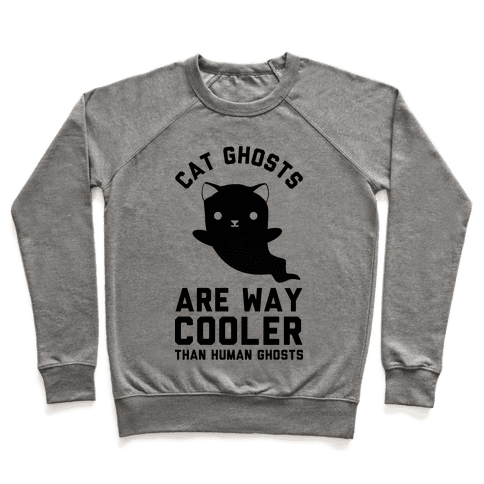 Cat Ghosts Are Way Cooler Than Human Ghosts Pullover