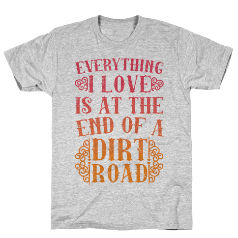 Everything I Love Is At The End Of A Dirt Road Mens T-Shirt