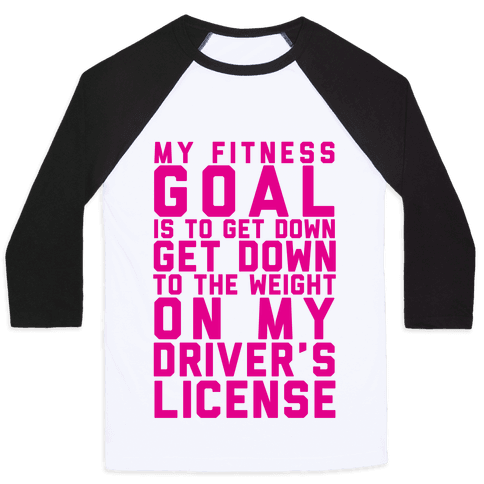 My Fitness Goal Is To Get Down To The Weight On My Driver's License Baseball Tee