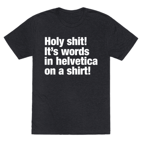 Holy Shit! It's Words in Helvetica on a Shirt!