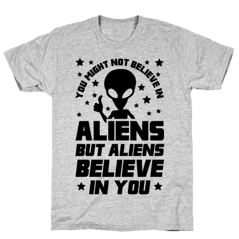 You Might Not Believe In Aliens But Aliens Believe In You Mens T-Shirt