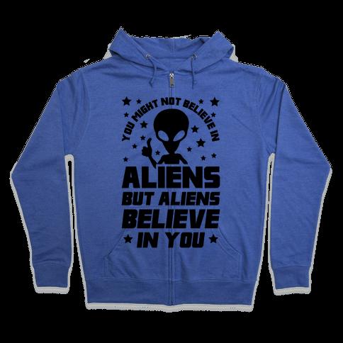 You Might Not Believe In Aliens But Aliens Believe In You Zip Hoodie
